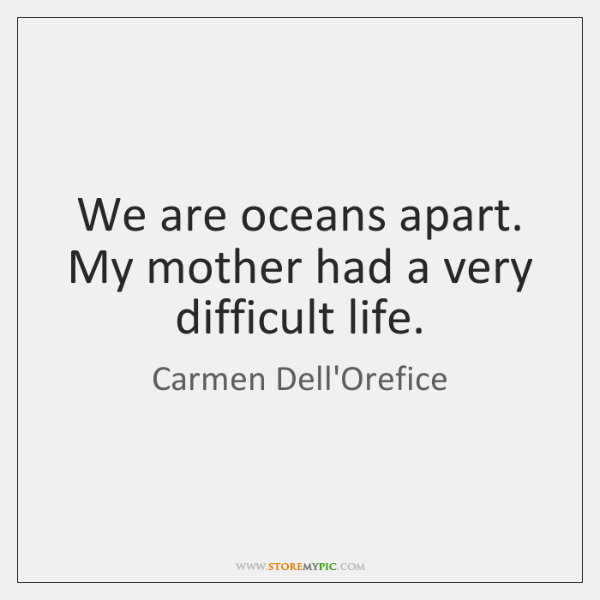 We are oceans apart. My mother had a very difficult life.