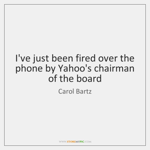 I've just been fired over the phone by Yahoo's chairman of the ...