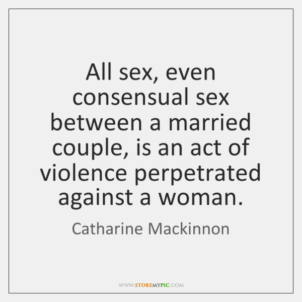 All sex, even consensual sex between a married couple, is an act ...
