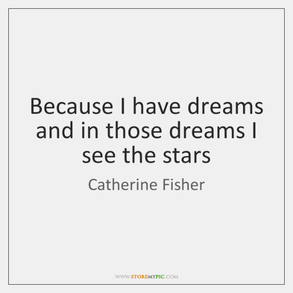Because I have dreams and in those dreams I see the stars