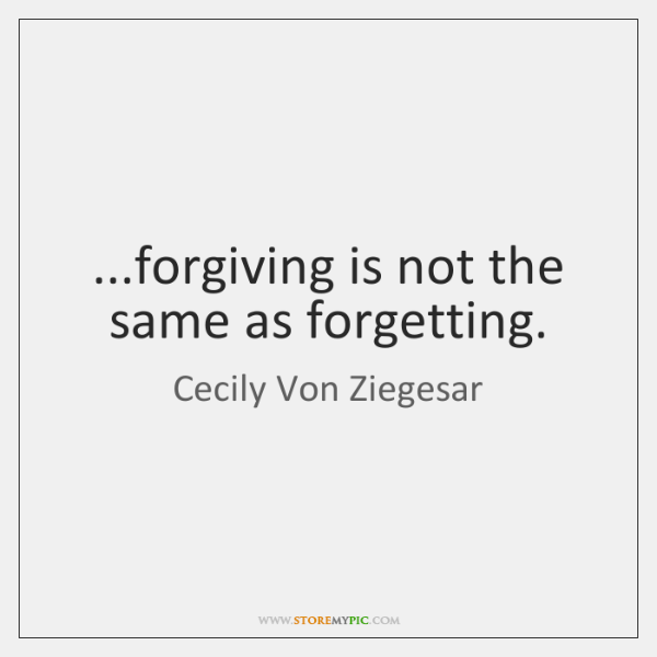 ...forgiving is not the same as forgetting.