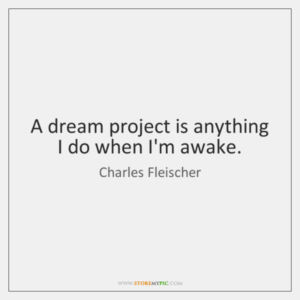 A dream project is anything I do when I'm awake.