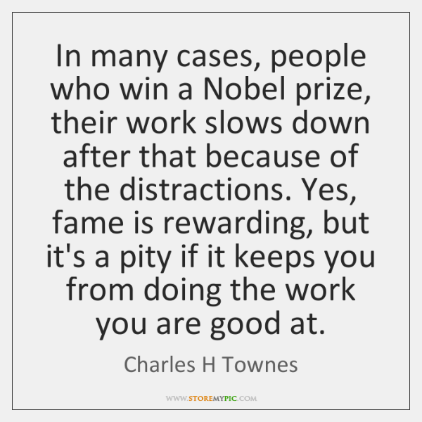 In many cases, people who win a Nobel prize, their work slows ...