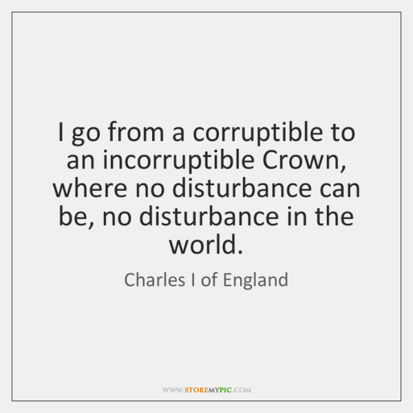 I go from a corruptible to an incorruptible Crown, where no disturbance ...