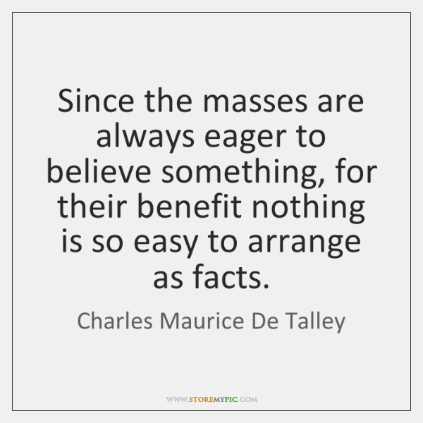 Since the masses are always eager to believe something, for their benefit ...