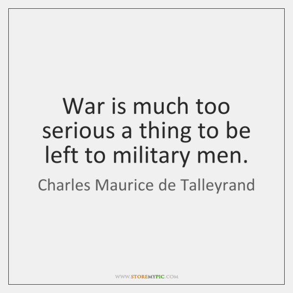 War is much too serious a thing to be left to military ...