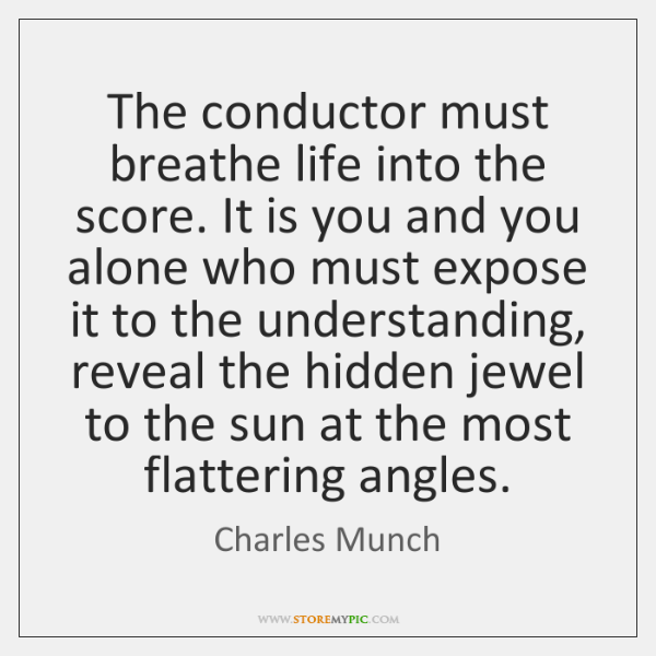 The conductor must breathe life into the score. It is you and ...