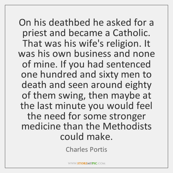 On his deathbed he asked for a priest and became a Catholic. ...
