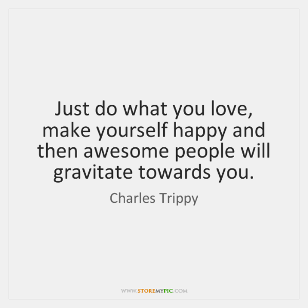 Just do what you love, make yourself happy and then awesome people ...