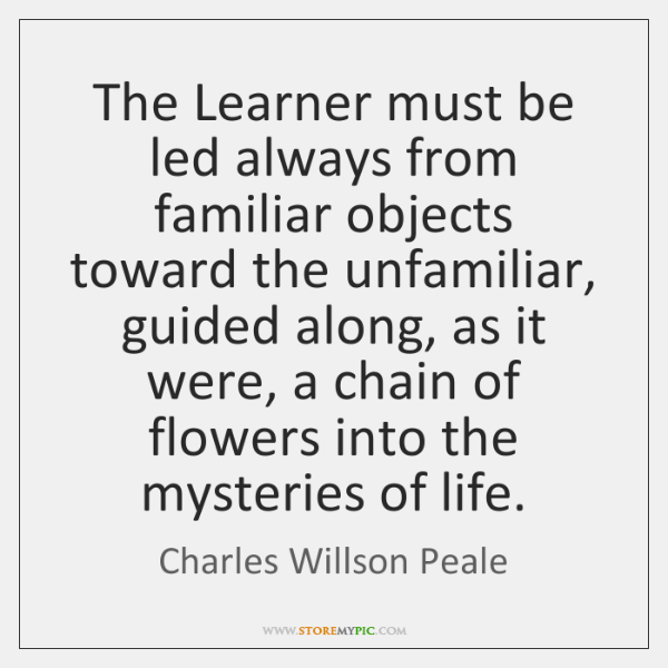 The Learner must be led always from familiar objects toward the unfamiliar, ...