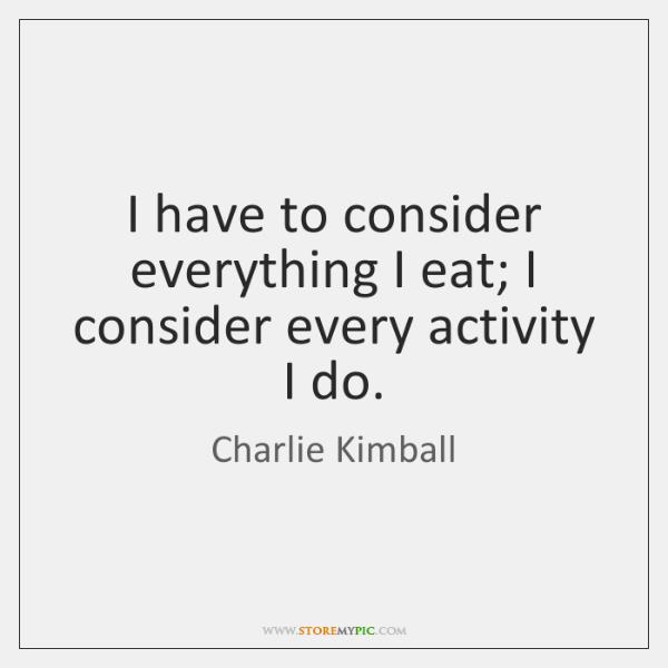 I have to consider everything I eat; I consider every activity I ...