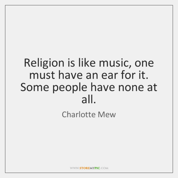 Religion is like music, one must have an ear for it. Some ...
