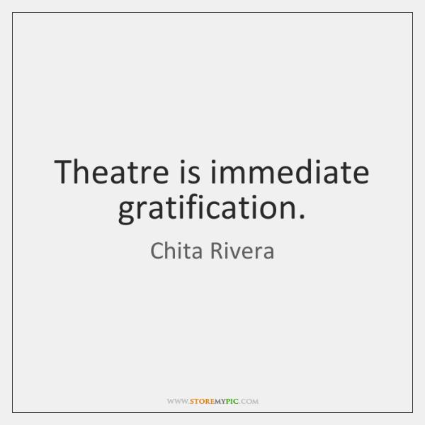 Theatre is immediate gratification.