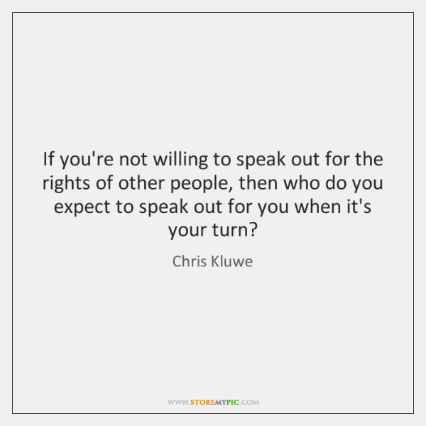 If you're not willing to speak out for the rights of other ...