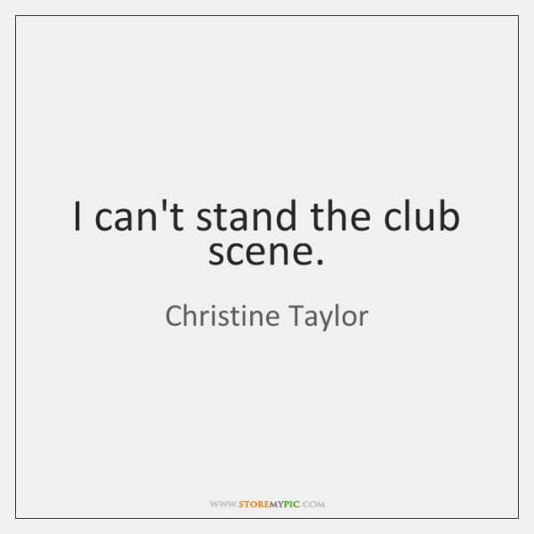 I can't stand the club scene.