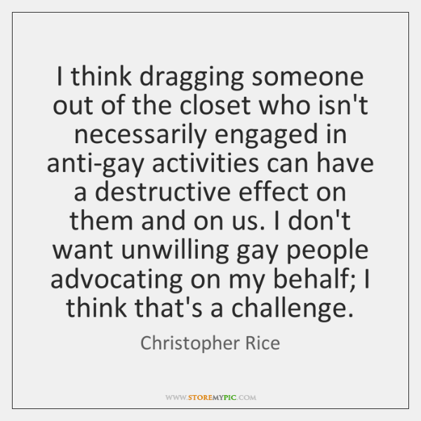 I think dragging someone out of the closet who isn't necessarily engaged ...