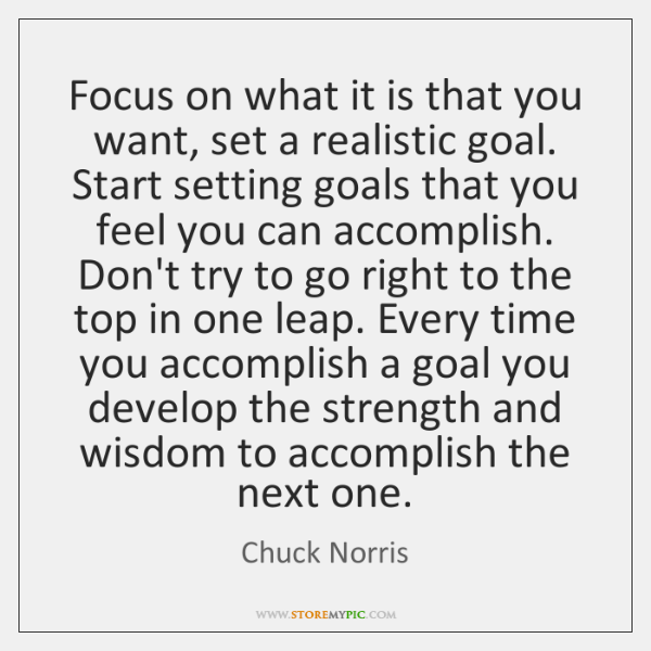 Focus on what it is that you want, set a realistic goal. ...