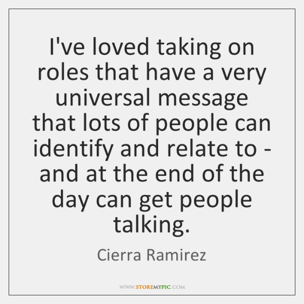 I've loved taking on roles that have a very universal message that ...