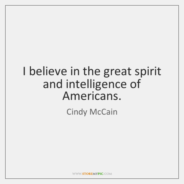I believe in the great spirit and intelligence of Americans.