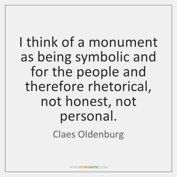 I think of a monument as being symbolic and for the people ...