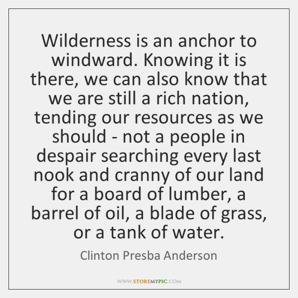Wilderness is an anchor to windward. Knowing it is there, we can ...