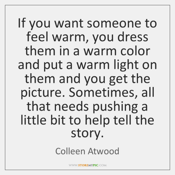 If you want someone to feel warm, you dress them in a ...