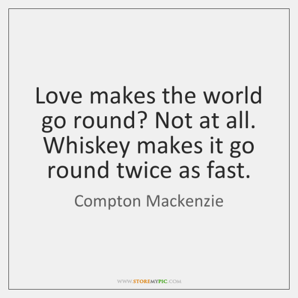 Love makes the world go round? Not at all. Whiskey makes it ...