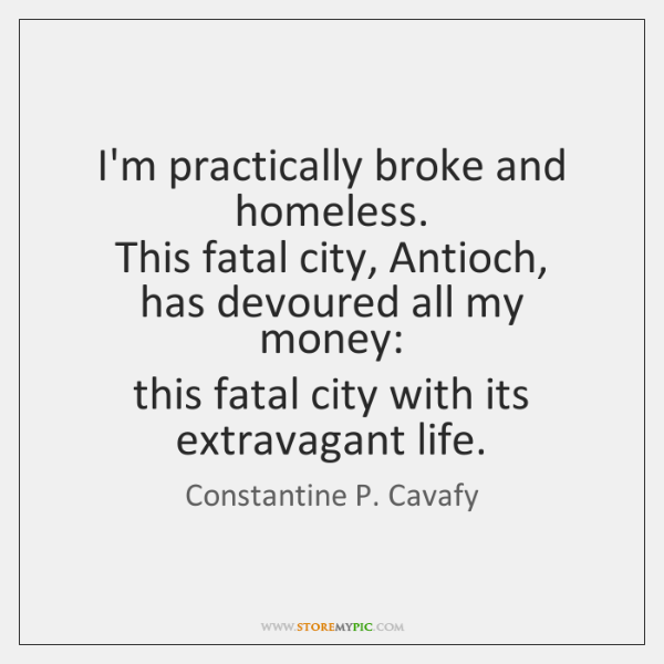 I'm practically broke and homeless.   This fatal city, Antioch,   has devoured all ...