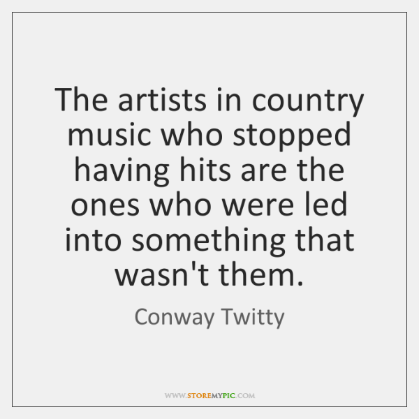 The artists in country music who stopped having hits are the ones ...