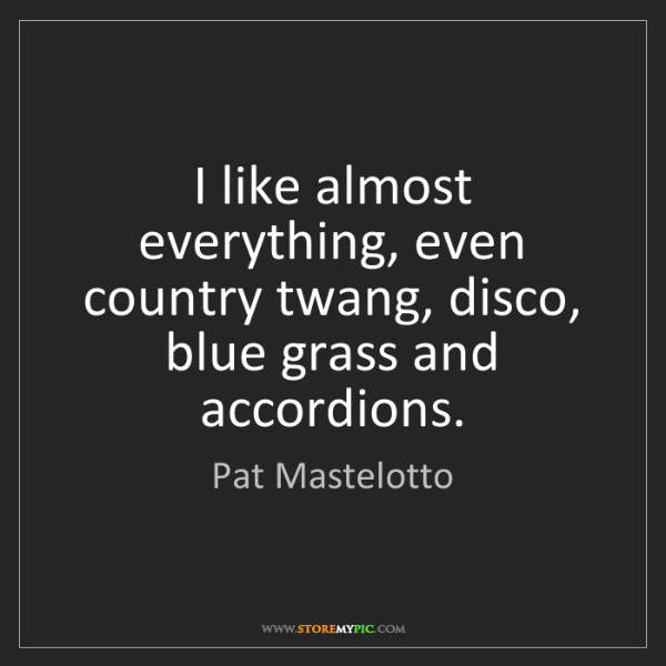 Pat Mastelotto: I like almost everything, even country twang, disco,...