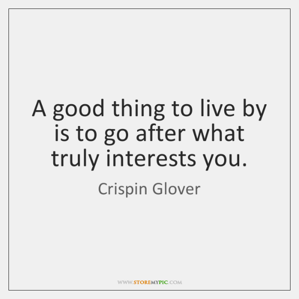 A good thing to live by is to go after what truly ...