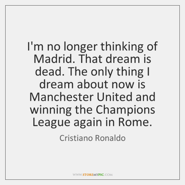 I'm no longer thinking of Madrid. That dream is dead. The only ...