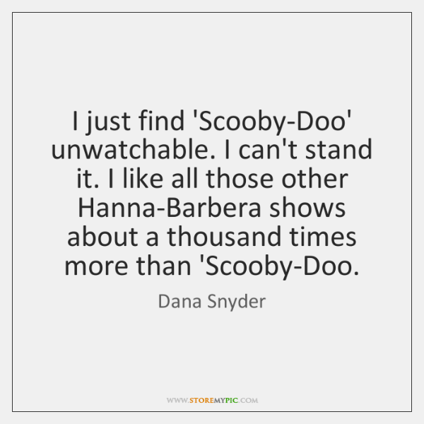 I just find 'Scooby-Doo' unwatchable. I can't stand it. I like all ...