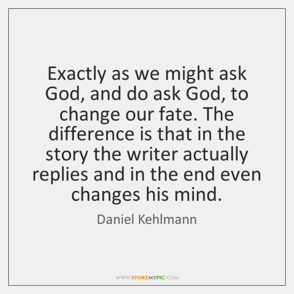 Exactly as we might ask God, and do ask God, to change ...