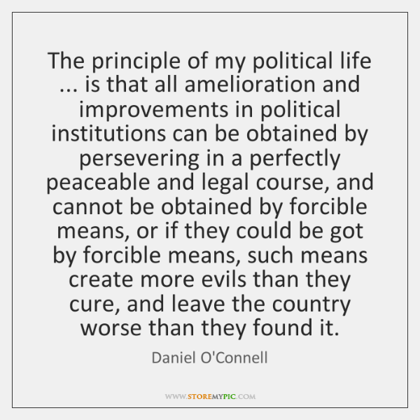 The principle of my political life ... is that all amelioration and improvements ...