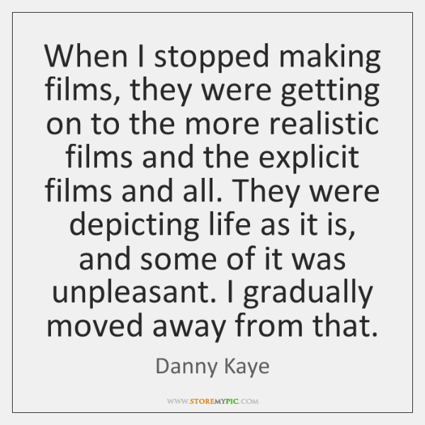 When I stopped making films, they were getting on to the more ...