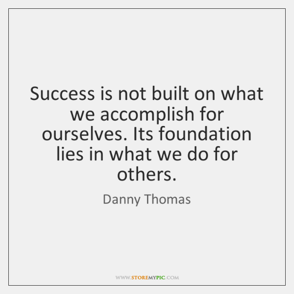Success is not built on what we accomplish for ourselves. Its foundation ...