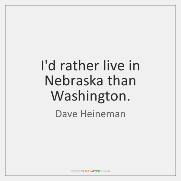 I'd rather live in Nebraska than Washington.