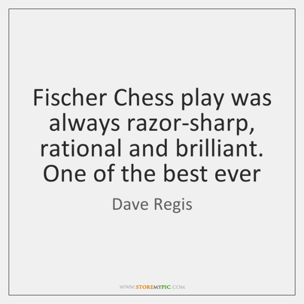Fischer Chess play was always razor-sharp, rational and brilliant. One of the ...