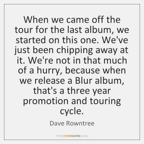 When we came off the tour for the last album, we started ...
