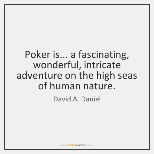 Poker is... a fascinating, wonderful, intricate adventure on the high seas of ...