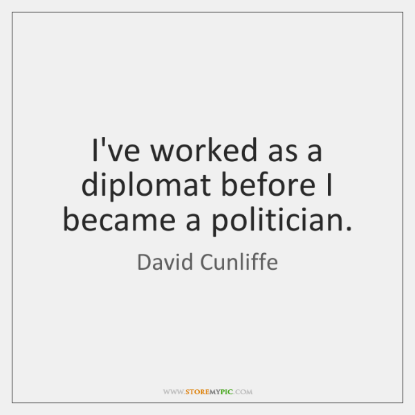I've worked as a diplomat before I became a politician.