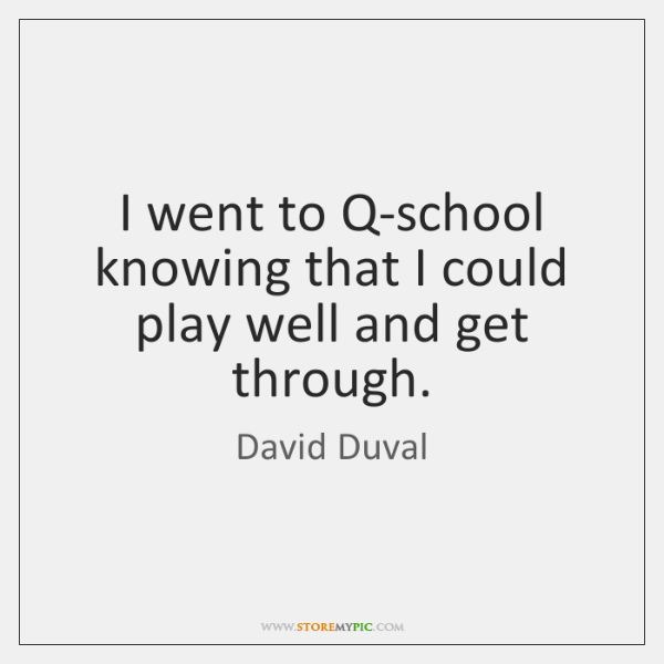 I went to Q-school knowing that I could play well and get ...