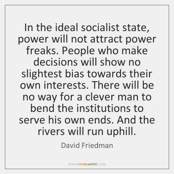 In the ideal socialist state, power will not attract power freaks. People ...