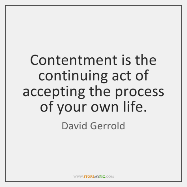 Contentment is the continuing act of accepting the process of your own ...