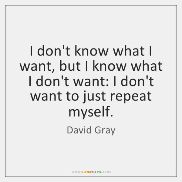 I don't know what I want, but I know what I don't ...
