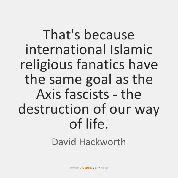 That's because international Islamic religious fanatics have the same goal as the ...