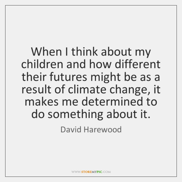 When I think about my children and how different their futures might ...