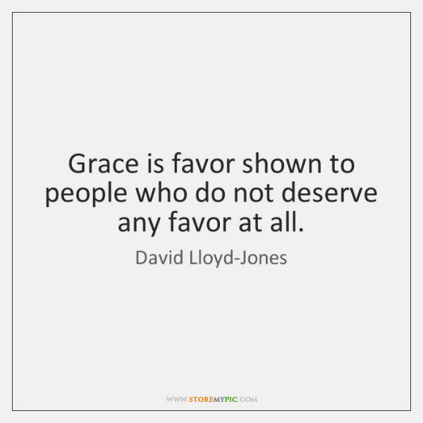 Grace is favor shown to people who do not deserve any favor ...