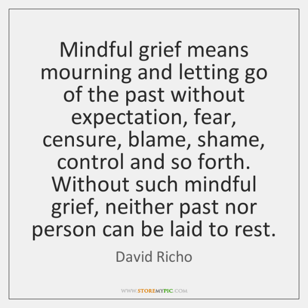 Mindful grief means mourning and letting go of the past without expectation, ...